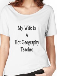 My Wife Is A Hot Geography Teacher Women's Relaxed Fit T-Shirt