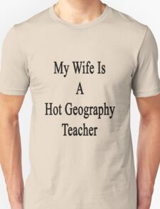 My Wife Is A Hot Geography Teacher Unisex T-Shirt