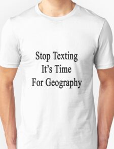 Stop Texting It's Time For Geography Unisex T-Shirt