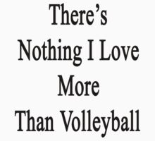 There's Nothing I Love More Than Volleyball by supernova23
