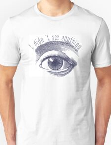 i didnt see anything Unisex T-Shirt