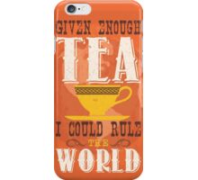 Given enough tea I could rule the world iPhone Case/Skin