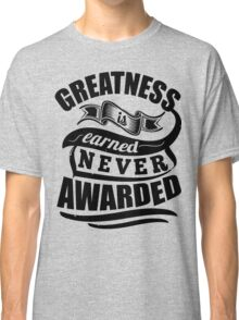 Greatness Is Earned Never Awarded Gym Sports Quotes Classic T-Shirt