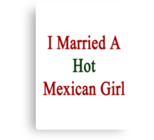 I Married A Hot Mexican Girl Canvas Print