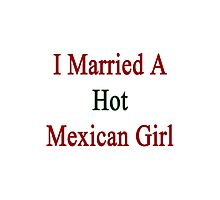 I Married A Hot Mexican Girl Photographic Print