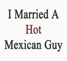 I Married A Hot Mexican Guy by supernova23