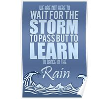 We are not here to wait for the storm to pass, but to learn to dance in the rain Poster