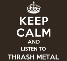 Keep Calm and listen to Thrash Metal by Yiannis  Telemachou