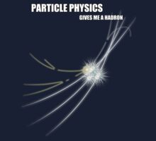 Particle Physics Gives Me A Hadron by Artificialx