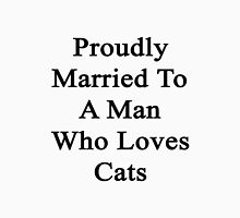 Proudly Married To A Man Who Loves Cats  Unisex T-Shirt