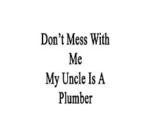 Don't Mess With Me My Uncle Is A Plumber  by supernova23