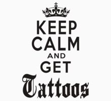 KEEP CALM AND GET TATTOOS by DanFooFighter