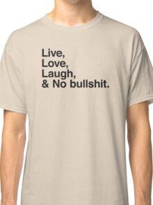 Live , love , laugh and no bullshit Classic T-Shirt