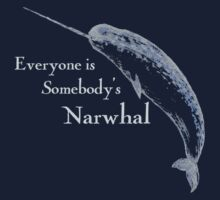 Everyone is Somebody's Narwhal by KaliBlack