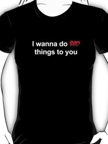 I wanna do bad things to you T-Shirt