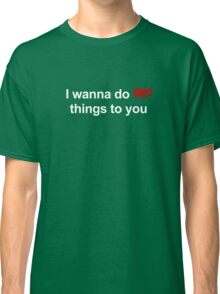 I wanna do bad things to you Classic T-Shirt