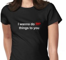I wanna do bad things to you Womens Fitted T-Shirt