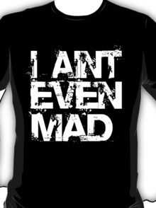 I AINT EVEN MAD T-Shirt
