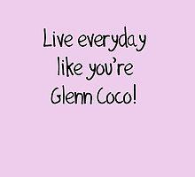 Live Everyday Like You're Glenn Coco by Roseanna19