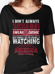 I Don't Always Scream.But When I Do I'M Actually Watching Arizona Football. Women's Relaxed Fit T-Shirt