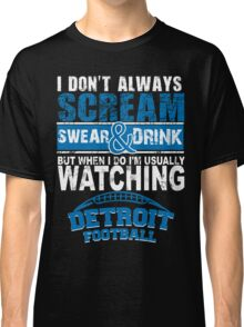 I Don't Always Scream.But When I Do I'M Actually Watching Detroit Football. Classic T-Shirt