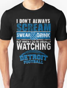 I Don't Always Scream.But When I Do I'M Actually Watching Detroit Football. T-Shirt