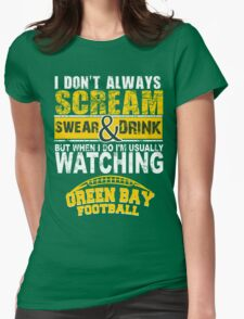 I Don't Always Scream.But When I Do I'M Actually Watching Green Bay Football. Womens Fitted T-Shirt