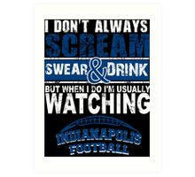 I Don't Always Scream.But When I Do I'M Actually Watching Indianapolis Football. Art Print