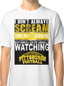 I Don't Always Scream.But When I Do I'M Actually Watching Steelers Football. Classic T-Shirt