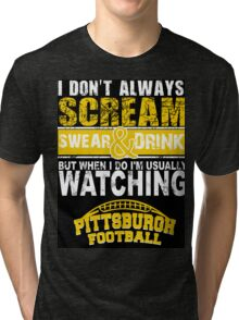 I Don't Always Scream.But When I Do I'M Actually Watching Steelers Football. Tri-blend T-Shirt