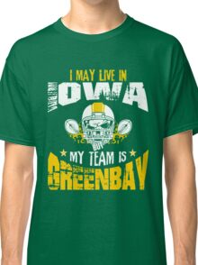 I May Live In Iowa. My Team Is Green Bay. Classic T-Shirt