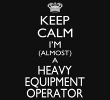 Keep Calm I'm Almost A Heavy Equipment Operator - Tshirts & Accessories by custom333
