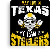 I May Live In Texas. My Team Is Steelers. Canvas Print