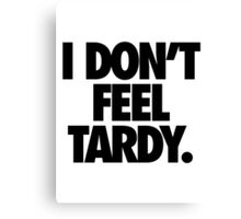 I DON'T FEEL TARDY. Canvas Print