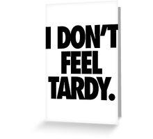 I DON'T FEEL TARDY. Greeting Card