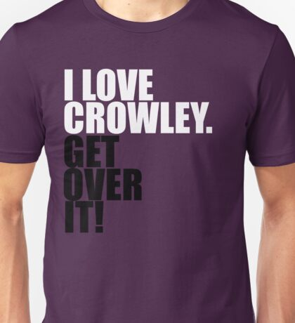 I love Crowley. Get over it! Unisex T-Shirt