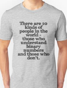 There are 10 kinds of people in the world - those who understand binary numbers and those who don't. Unisex T-Shirt