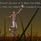 Stretching his hand up to reach the stars, too often man forgets the flowers at his feet by Liam Liberty