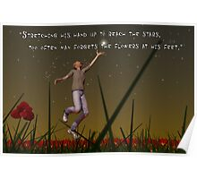 Stretching his hand up to reach the stars, too often man forgets the flowers at his feet Poster