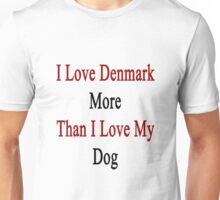 I Love Denmark More Than I Love My Dog  Unisex T-Shirt
