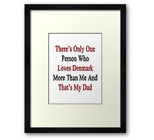 There's Only One Person Who Loves Denmark More Than Me And That's My Dad  Framed Print