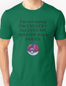 I'm not saying I'm unlucky but even my master ball failed T-Shirt