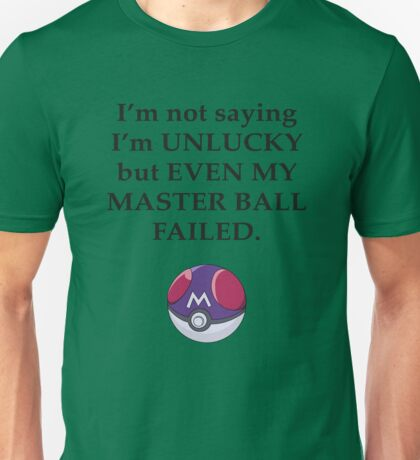 I'm not saying I'm unlucky but even my master ball failed Unisex T-Shirt