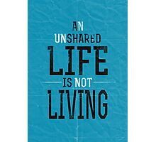 An Unshared Life Is Not Living Photographic Print