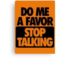 DO ME A FAVOR.  STOP TALKING Canvas Print