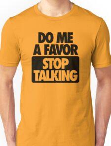 DO ME A FAVOR.  STOP TALKING Unisex T-Shirt