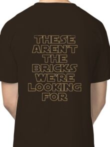 'THESE AREN'T THE BRICKS WE'RE LOOKING FOR' Classic T-Shirt