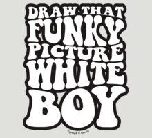 Draw That Funky Picture White Boy by JoesGiantRobots
