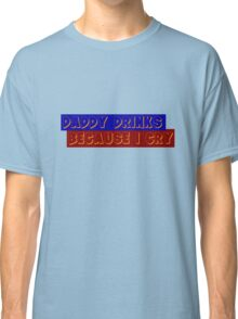 Daddy drinks because i cry Classic T-Shirt