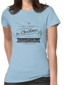 all i want for christmas is Ryan Gosling Womens Fitted T-Shirt